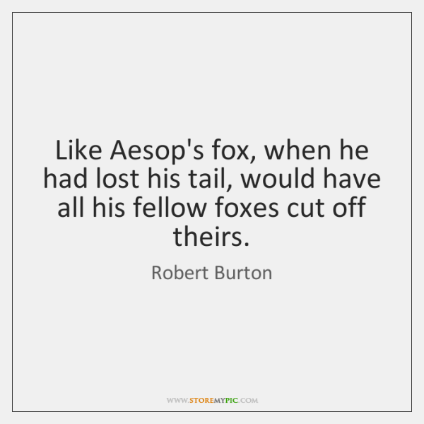 Like Aesop's fox, when he had lost his tail, would have all ...