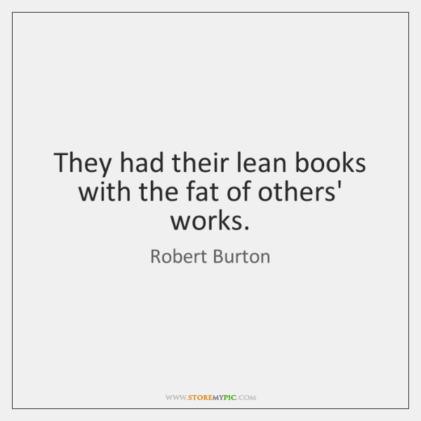 They had their lean books with the fat of others' works.