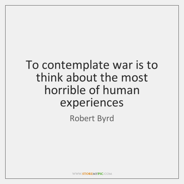 To contemplate war is to think about the most horrible of human ...