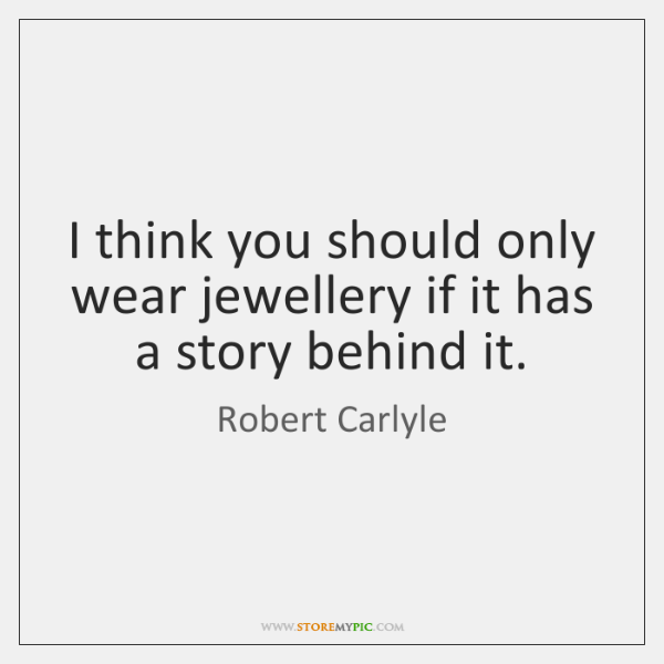I think you should only wear jewellery if it has a story ...