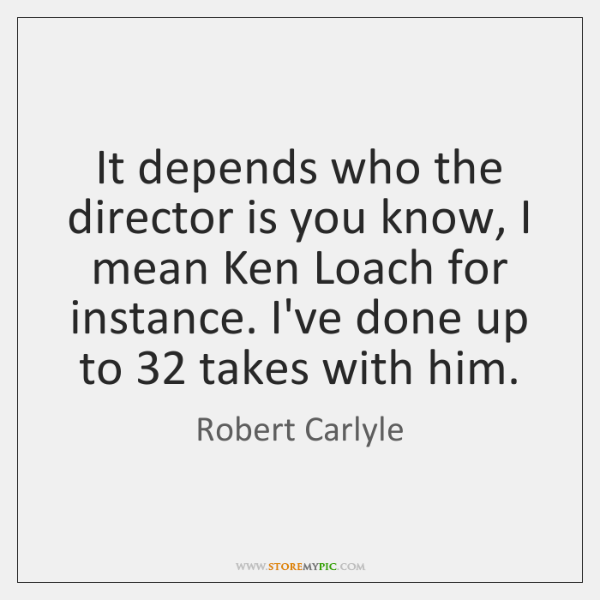 It depends who the director is you know, I mean Ken Loach ...