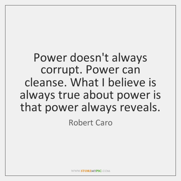 Power doesn't always corrupt. Power can cleanse. What I believe is always ...