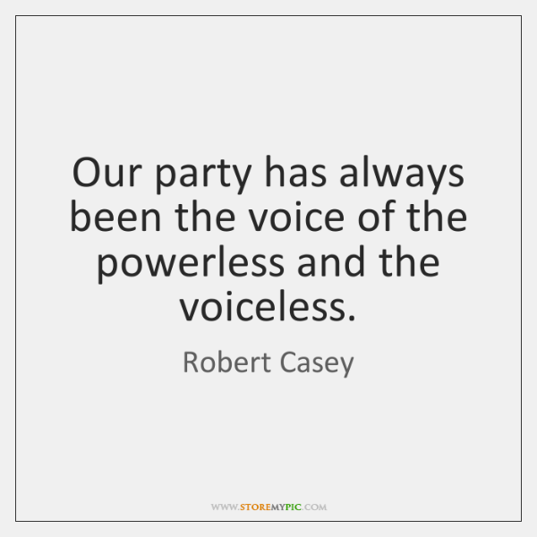 Our party has always been the voice of the powerless and the ...