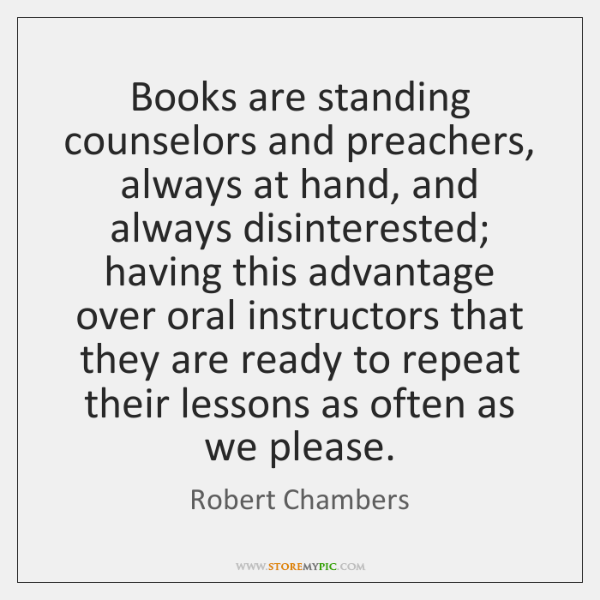 Books are standing counselors and preachers, always at hand, and always disinterested; ...