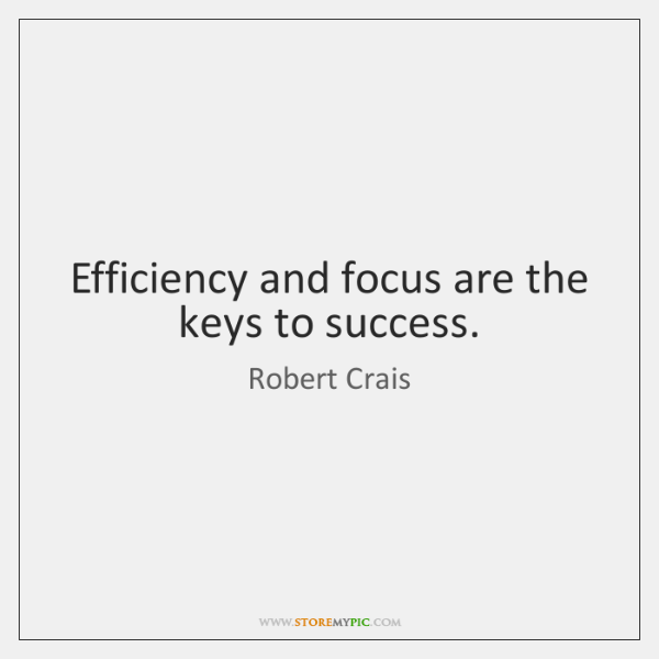 Efficiency and focus are the keys to success.