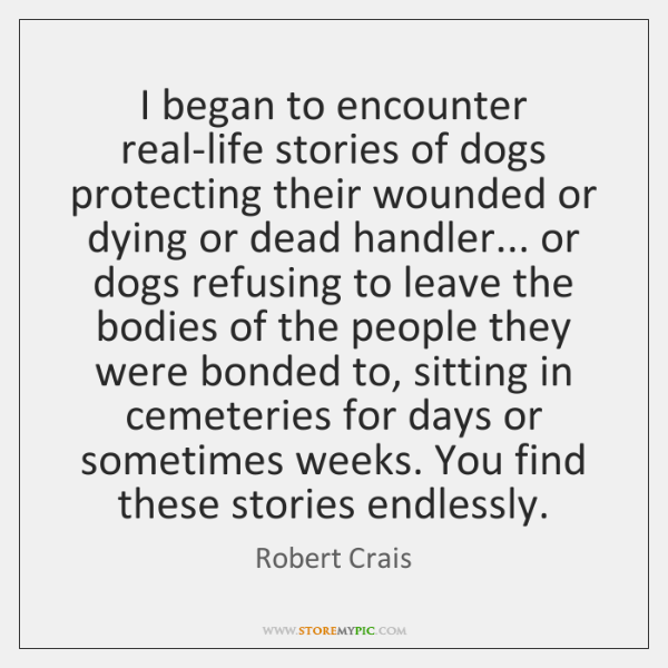 I began to encounter real-life stories of dogs protecting their wounded or ...