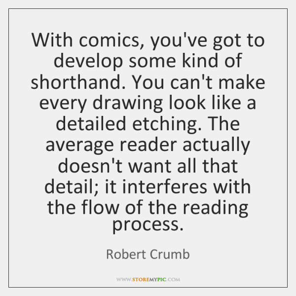 With comics, you've got to develop some kind of shorthand. You can't ...