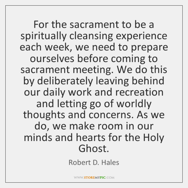 For the sacrament to be a spiritually cleansing experience each week, we ...