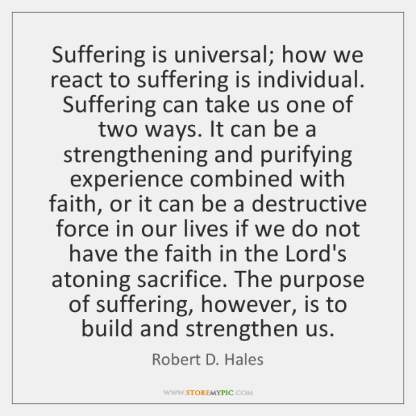 Suffering is universal; how we react to suffering is individual. Suffering can ...