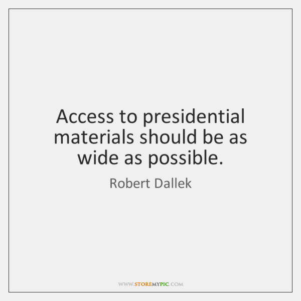 Access to presidential materials should be as wide as possible.