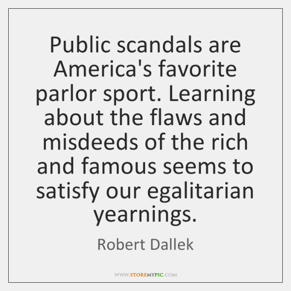 Public scandals are America's favorite parlor sport. Learning about the flaws and ...