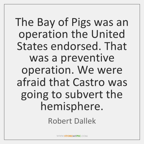 The Bay of Pigs was an operation the United States endorsed. That ...