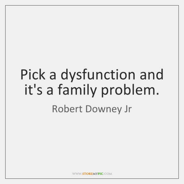 Pick a dysfunction and it's a family problem.