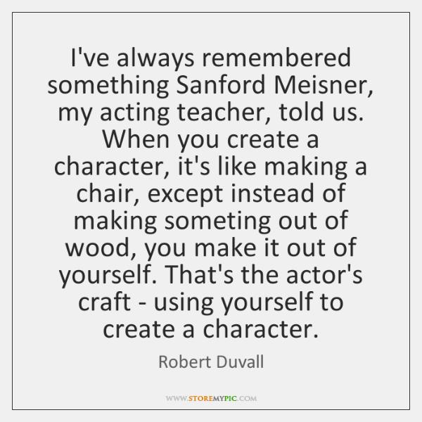 I've always remembered something Sanford Meisner, my acting teacher, told us. When ...