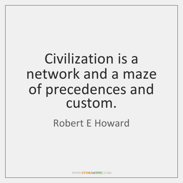 Civilization is a network and a maze of precedences and custom.