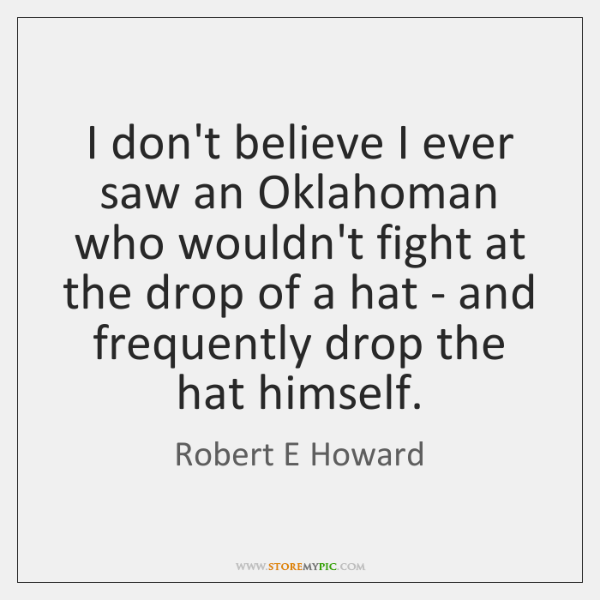 I don't believe I ever saw an Oklahoman who wouldn't fight at ...