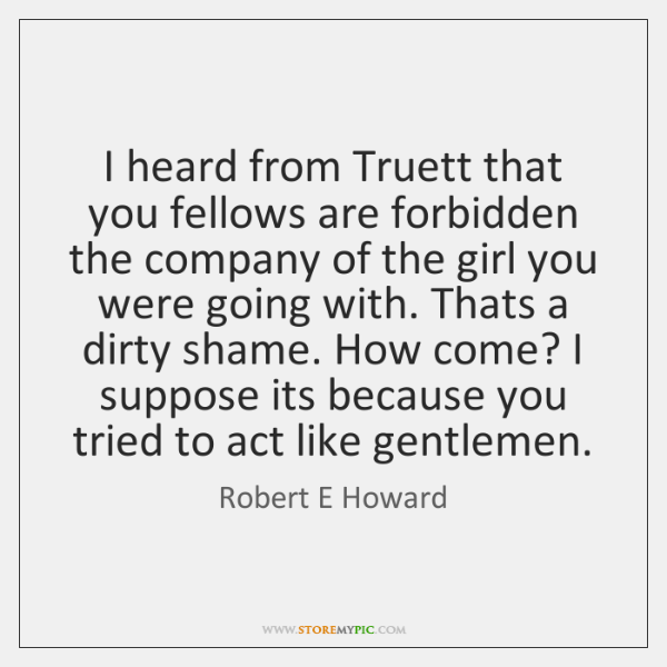 I heard from Truett that you fellows are forbidden the company of ...