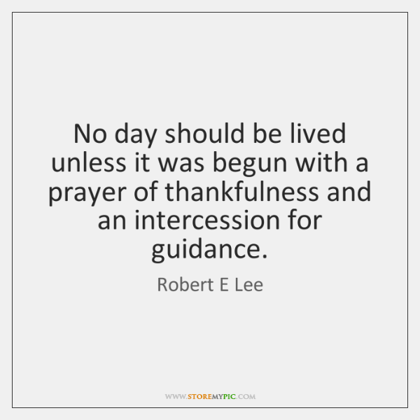 No day should be lived unless it was begun with a prayer ...