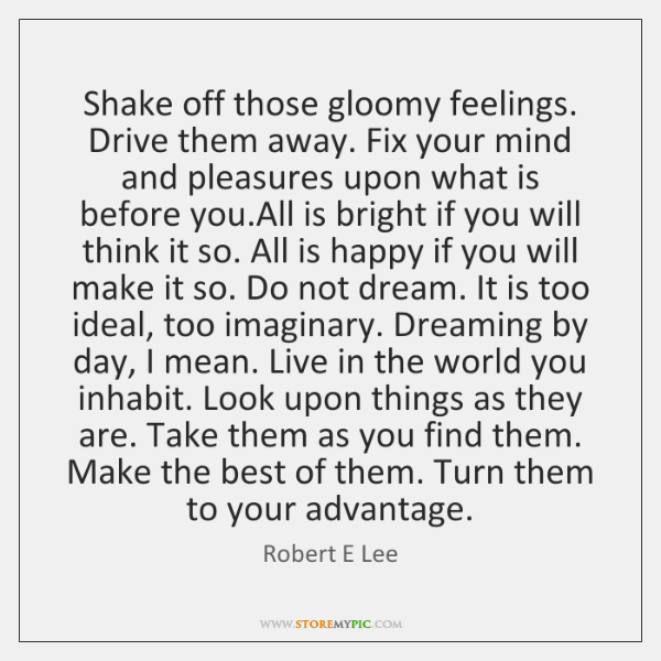 Shake off those gloomy feelings. Drive them away. Fix your mind and ...
