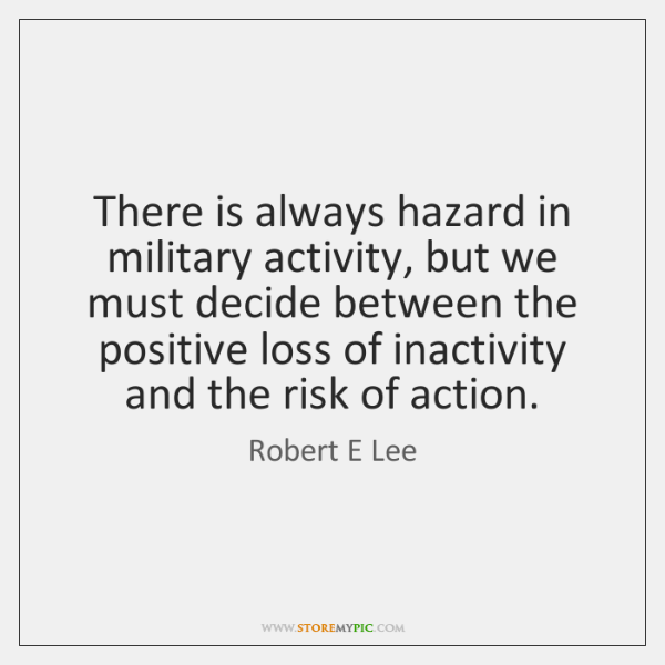 There is always hazard in military activity, but we must decide between ...