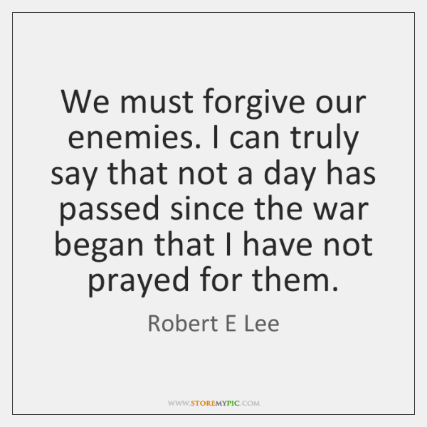 We must forgive our enemies. I can truly say that not a ...