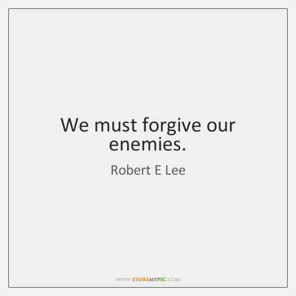 We must forgive our enemies.