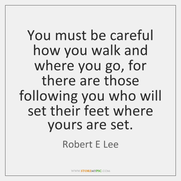 You must be careful how you walk and where you go, for ...