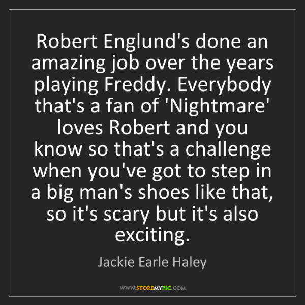Jackie Earle Haley: Robert Englund's done an amazing job over the years playing...