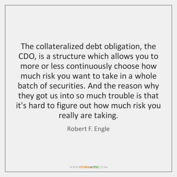 The collateralized debt obligation, the CDO, is a structure which allows you ...