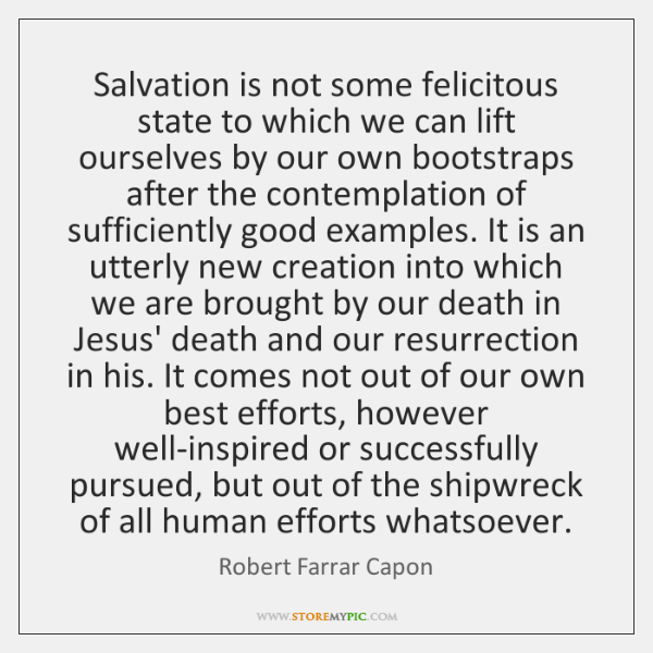 Salvation is not some felicitous state to which we can lift ourselves ...