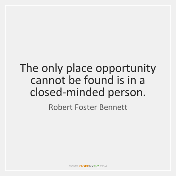 The only place opportunity cannot be found is in a closed-minded person.
