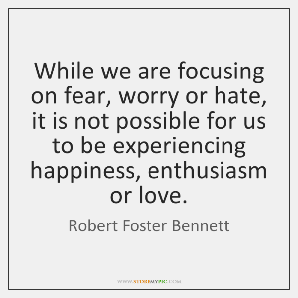 While we are focusing on fear, worry or hate, it is not ...