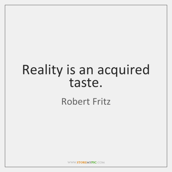 Reality is an acquired taste.