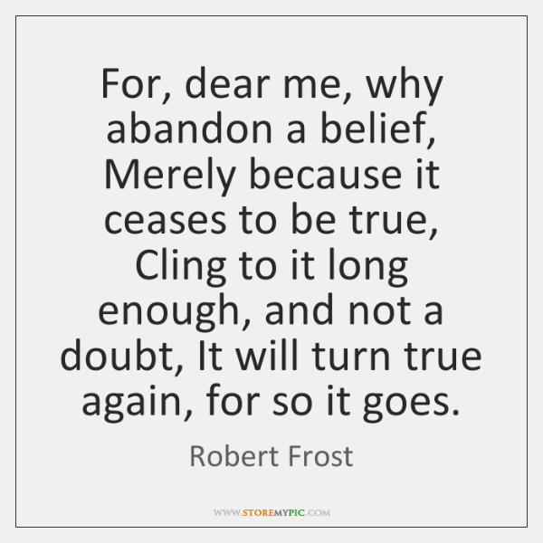 For, dear me, why abandon a belief, Merely because it ceases to ...
