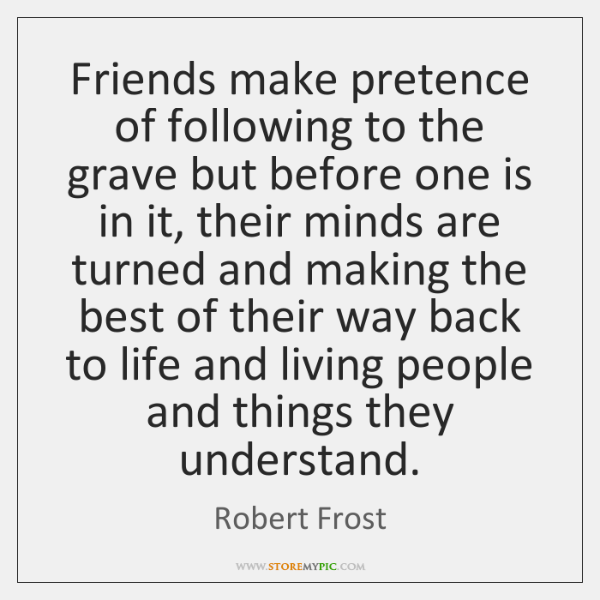 Friends make pretence of following to the grave but before one is ...