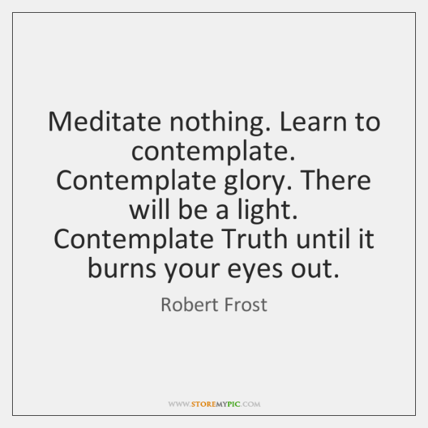 Meditate nothing. Learn to contemplate.  Contemplate glory. There will be a light.  ...