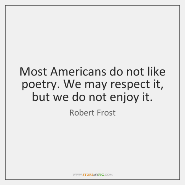 Most Americans do not like poetry. We may respect it, but we ...