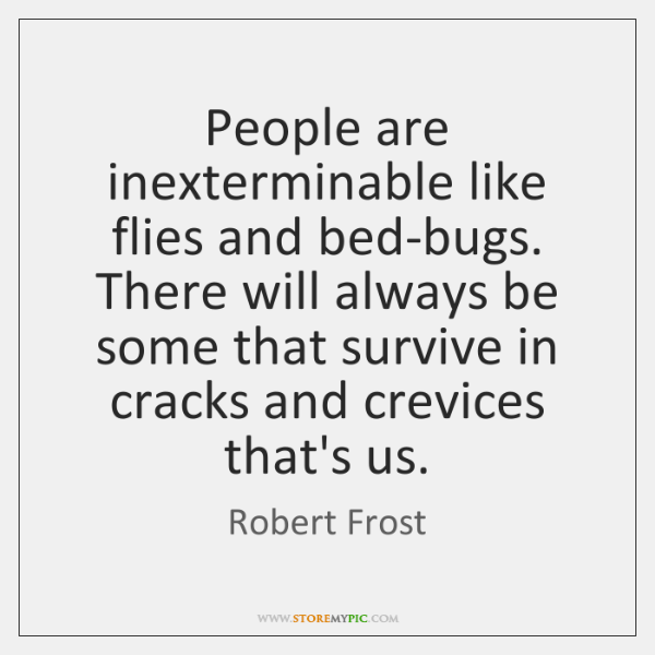 People are inexterminable like flies and bed-bugs. There will always be some ...