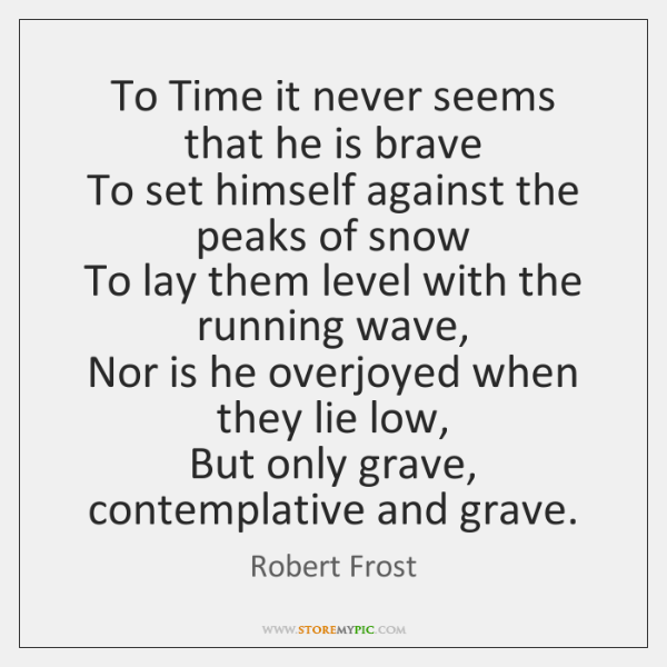 To Time it never seems that he is brave  To set himself ...