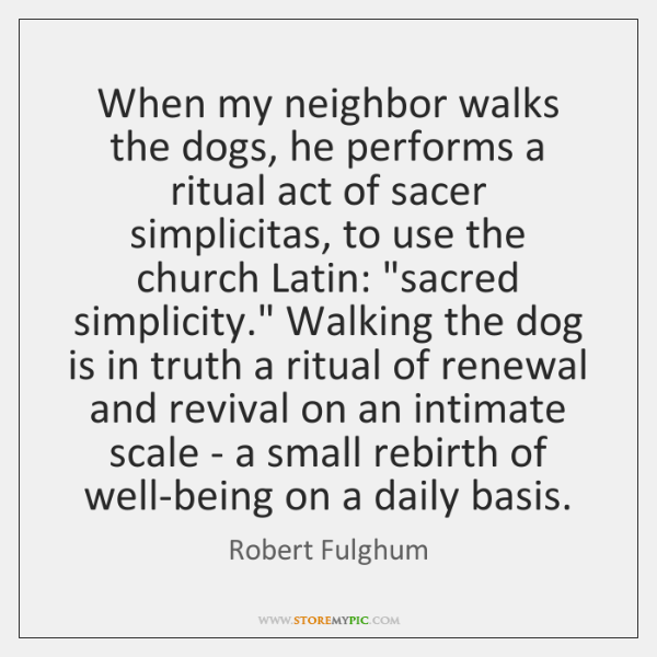 When my neighbor walks the dogs, he performs a ritual act of ...