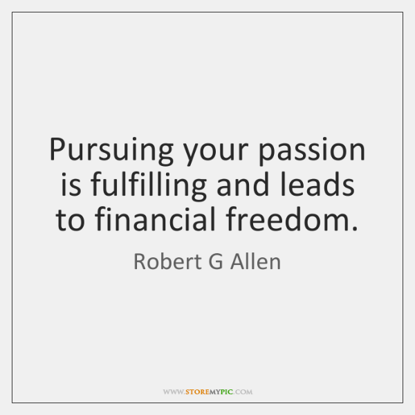 Pursuing your passion is fulfilling and leads to financial freedom.