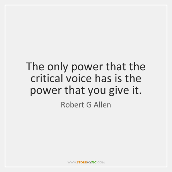The only power that the critical voice has is the power that ...