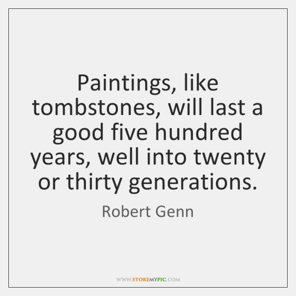 Paintings, like tombstones, will last a good five hundred years, well into ...