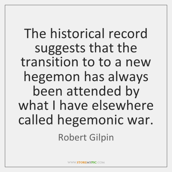 The historical record suggests that the transition to to a new hegemon ...