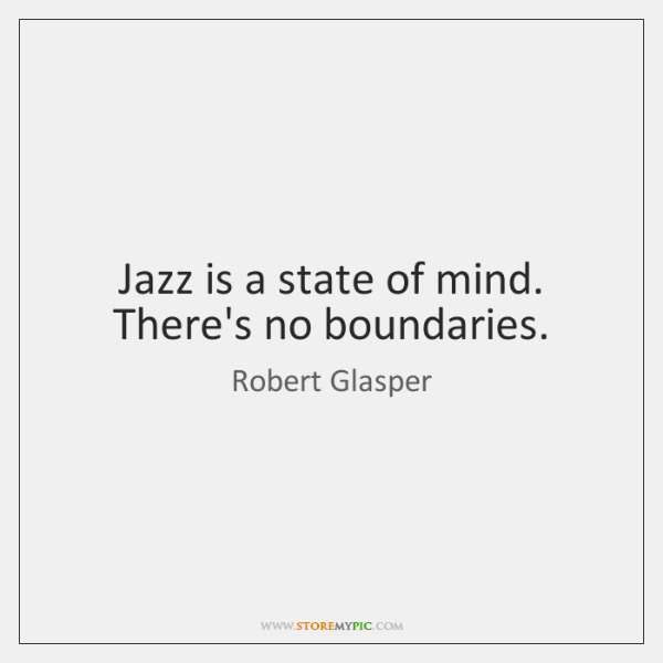Jazz is a state of mind. There's no boundaries.