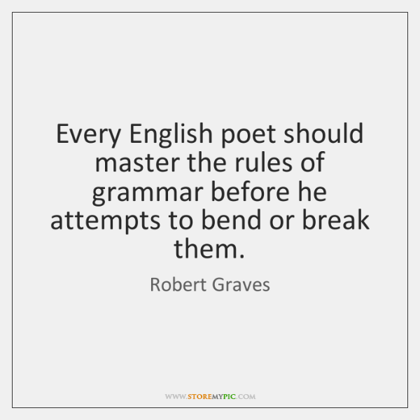 Every English poet should master the rules of grammar before he attempts ...