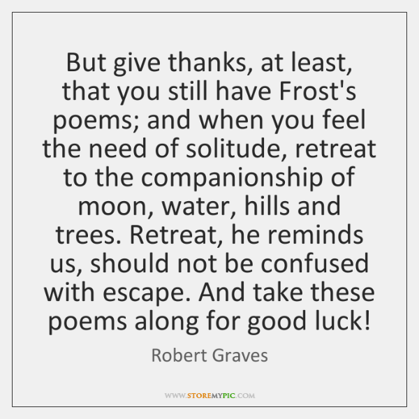 But give thanks, at least, that you still have Frost's poems; and ...