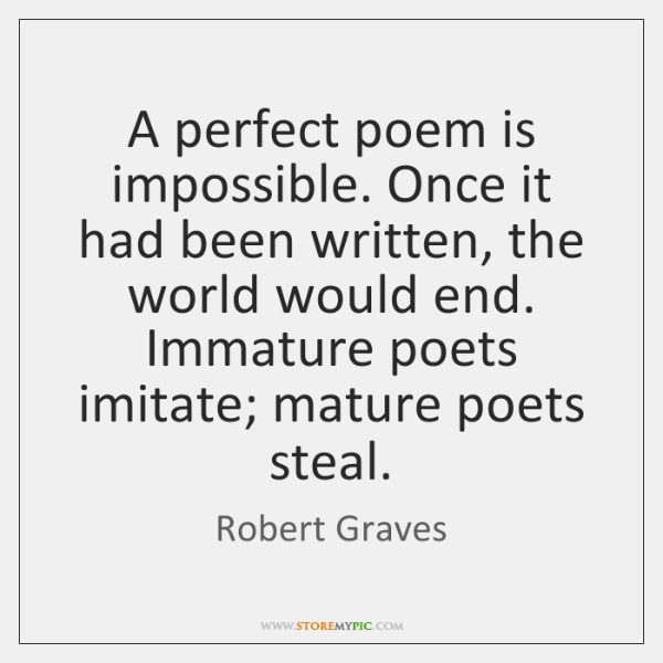 A perfect poem is impossible. Once it had been written, the world ...