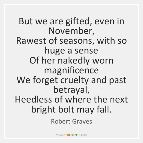 But we are gifted, even in November,   Rawest of seasons, with so ...