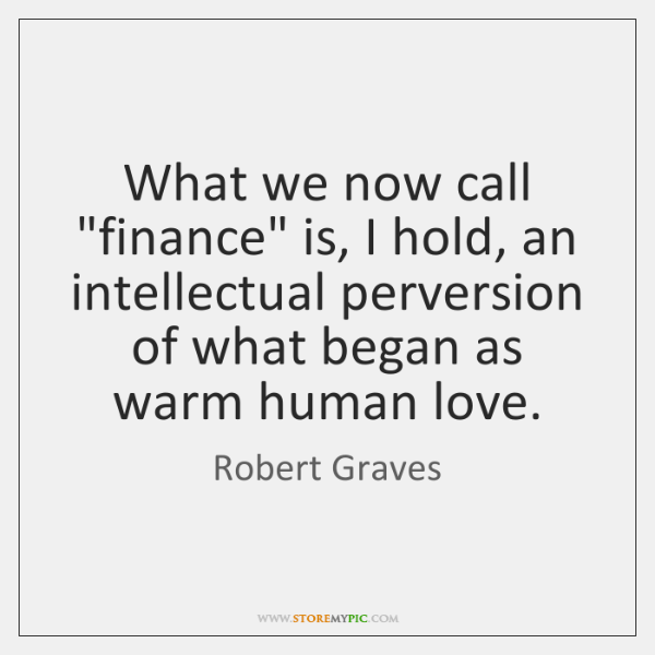 "What we now call ""finance"" is, I hold, an intellectual perversion of ..."